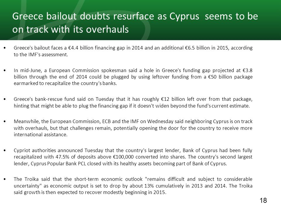 18 Greece bailout doubts resurface as Cyprus seems to be on track with its overhauls Greece s bailout faces a 4.4 billion financing gap in 2014 and an additional 6.5 billion in 2015, according to the IMF s assessment.