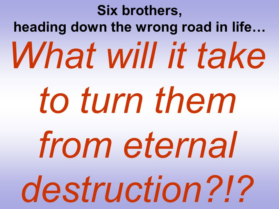 What will it take to turn them from eternal destruction?!? Six brothers, heading down the wrong road in life…
