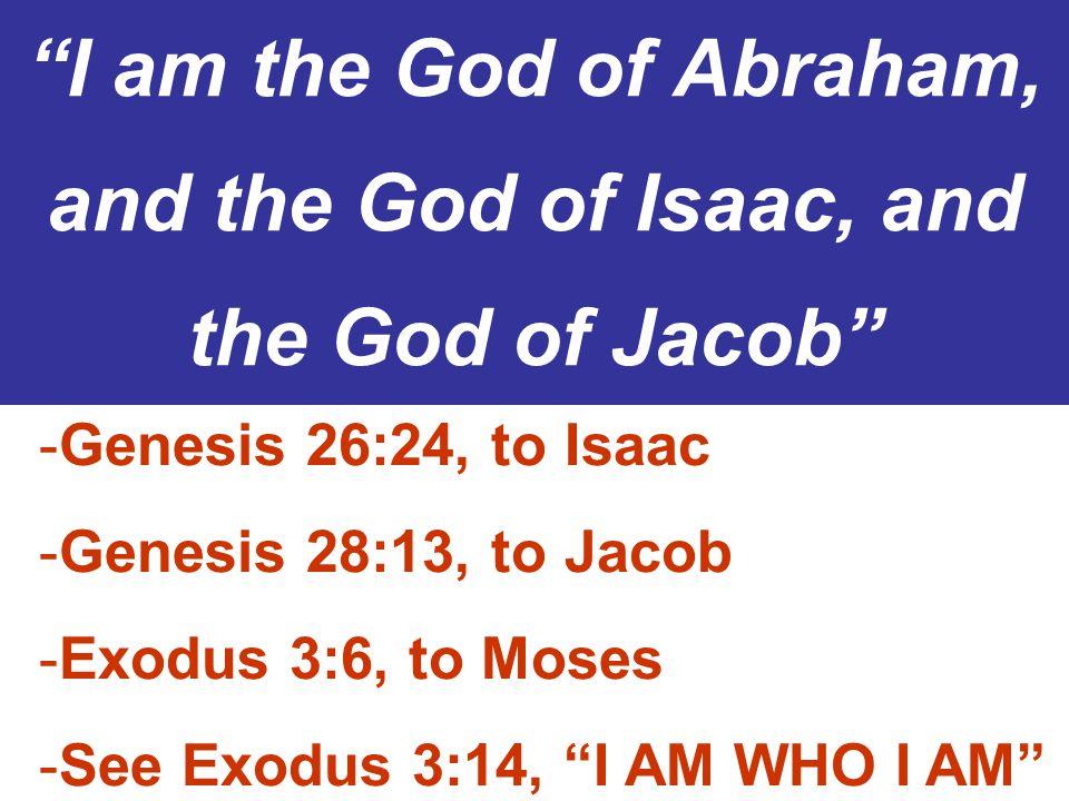 I am the God of Abraham, and the God of Isaac, and the God of Jacob -Genesis 26:24, to Isaac -Genesis 28:13, to Jacob -Exodus 3:6, to Moses -See Exodus 3:14, I AM WHO I AM