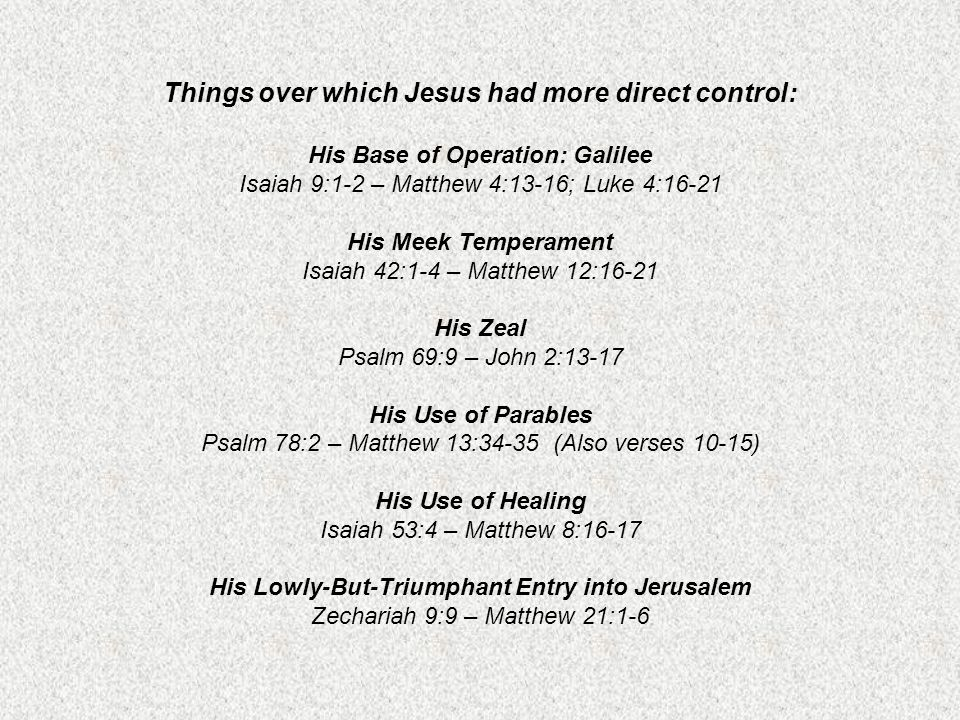Things over which Jesus had more direct control: His Base of Operation: Galilee Isaiah 9:1-2 – Matthew 4:13-16; Luke 4:16-21 His Meek Temperament Isaiah 42:1-4 – Matthew 12:16-21 His Zeal Psalm 69:9 – John 2:13-17 His Use of Parables Psalm 78:2 – Matthew 13:34-35 (Also verses 10-15) His Use of Healing Isaiah 53:4 – Matthew 8:16-17 His Lowly-But-Triumphant Entry into Jerusalem Zechariah 9:9 – Matthew 21:1-6