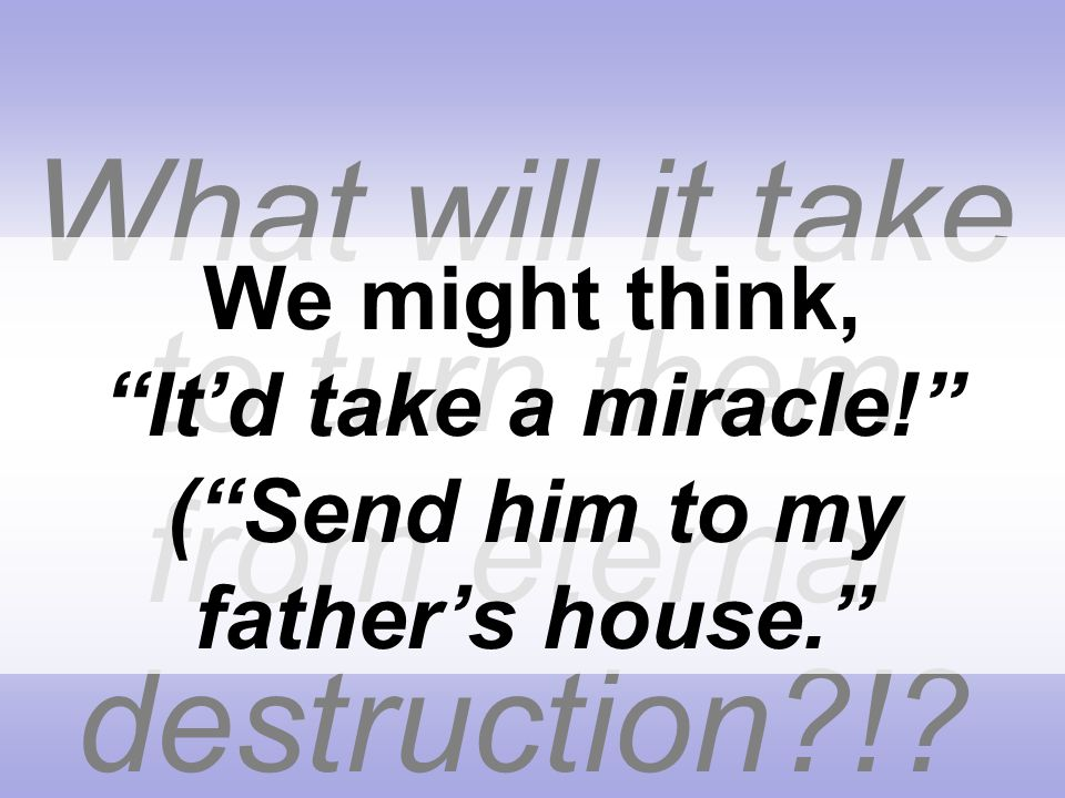 What will it take to turn them from eternal destruction?!? We might think, Itd take a miracle! (Send him to my fathers house.