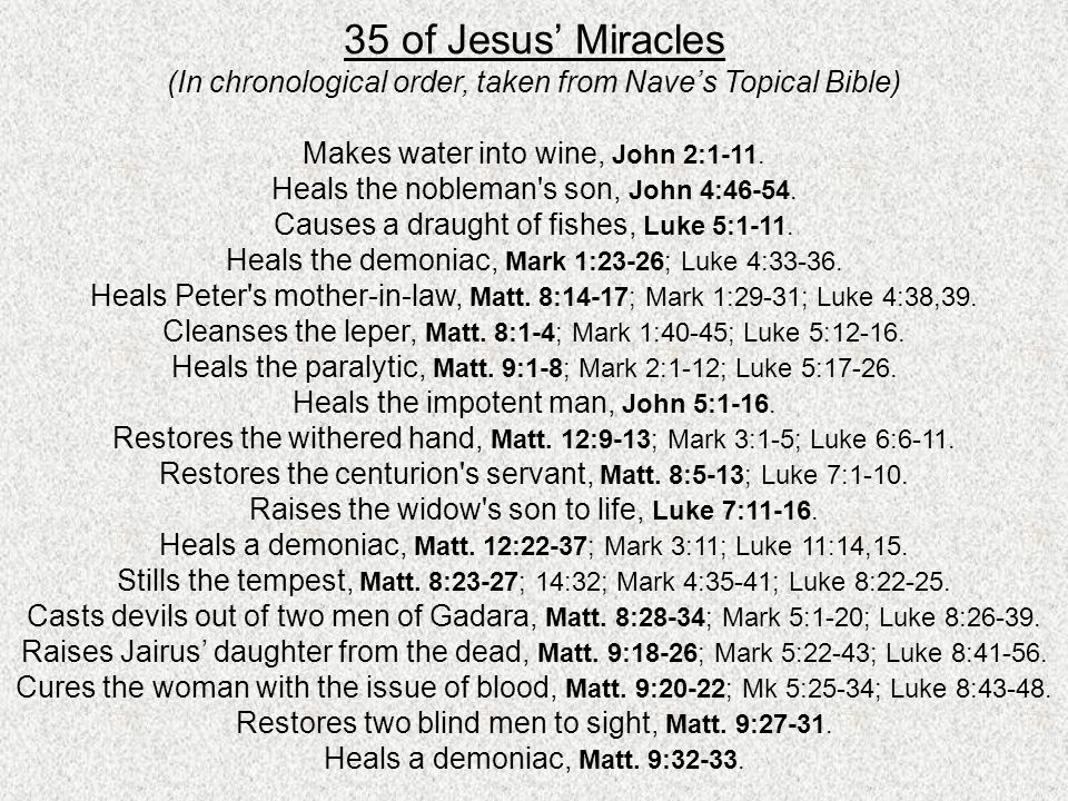 35 of Jesus Miracles (In chronological order, taken from Naves Topical Bible) Makes water into wine, John 2:1-11. Heals the nobleman's son, John 4:46-
