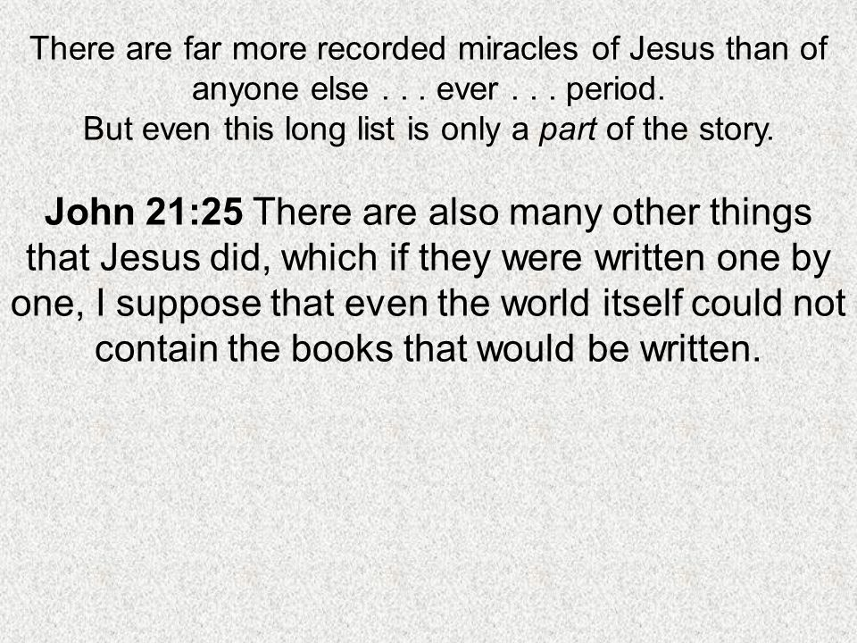 There are far more recorded miracles of Jesus than of anyone else... ever... period. But even this long list is only a part of the story. John 21:25 T