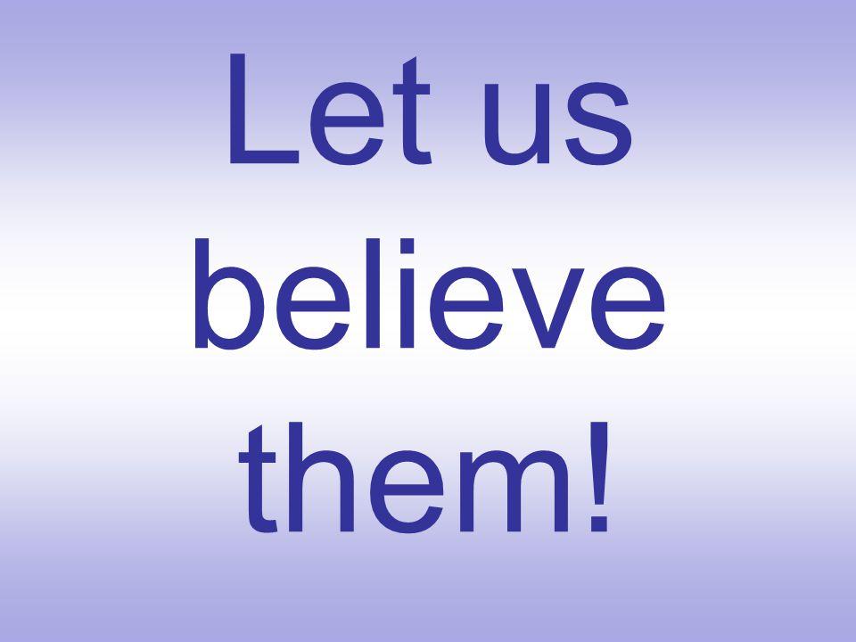 Let us believe them!