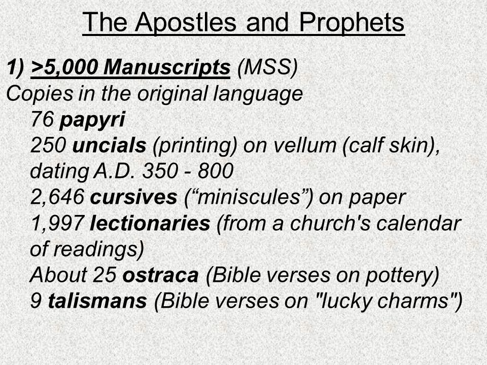 The Apostles and Prophets 1) >5,000 Manuscripts (MSS) Copies in the original language 76 papyri 250 uncials (printing) on vellum (calf skin), dating A