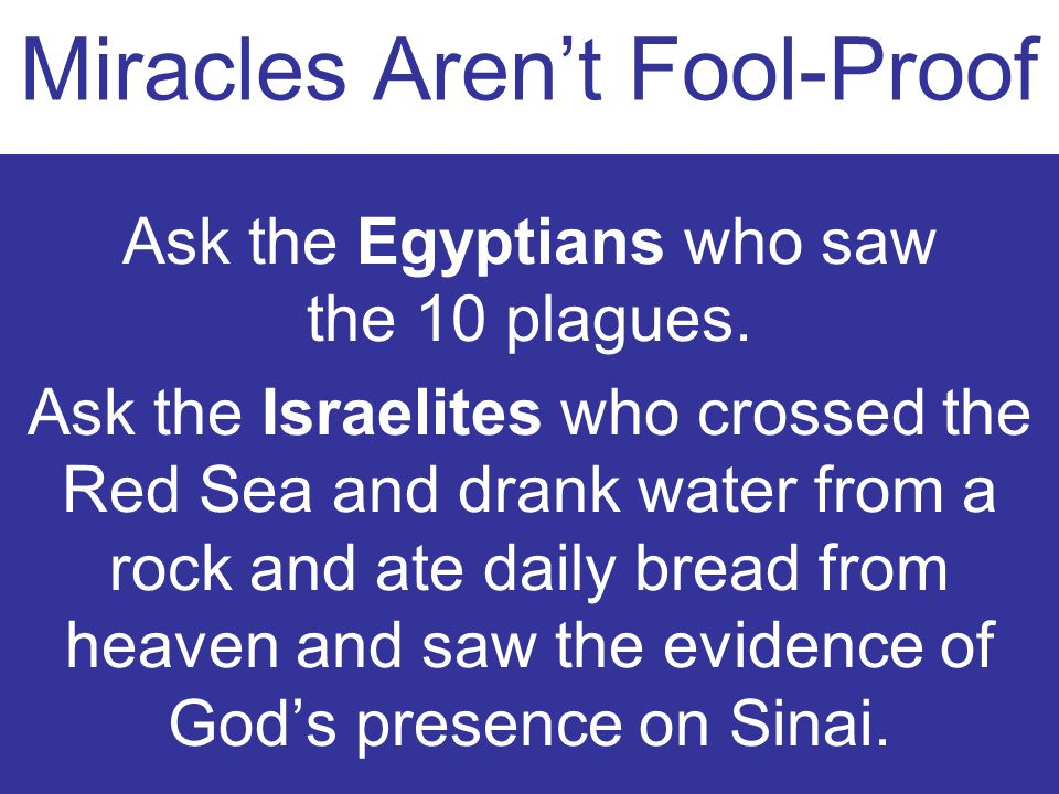 Miracles Arent Fool-Proof Ask the Egyptians who saw the 10 plagues. Ask the Israelites who crossed the Red Sea and drank water from a rock and ate dai