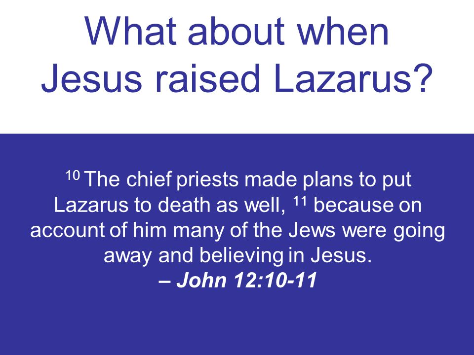10 The chief priests made plans to put Lazarus to death as well, 11 because on account of him many of the Jews were going away and believing in Jesus.