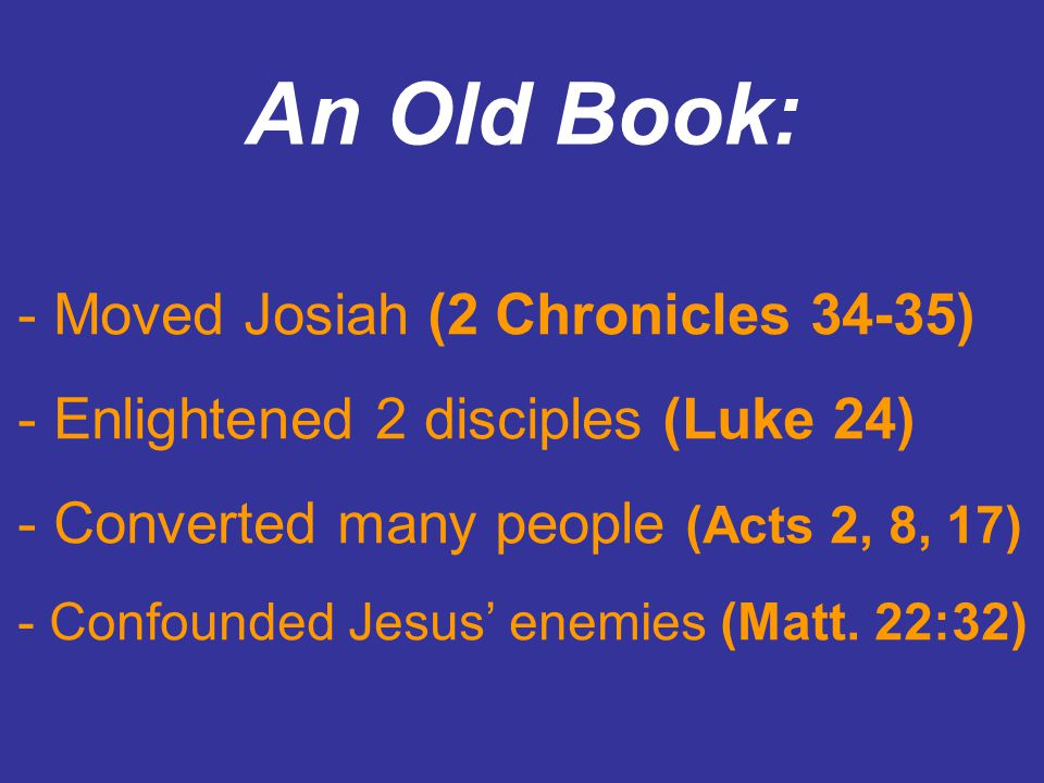 An Old Book: - Moved Josiah (2 Chronicles 34-35) - Enlightened 2 disciples (Luke 24) - Converted many people (Acts 2, 8, 17) - Confounded Jesus enemies (Matt.