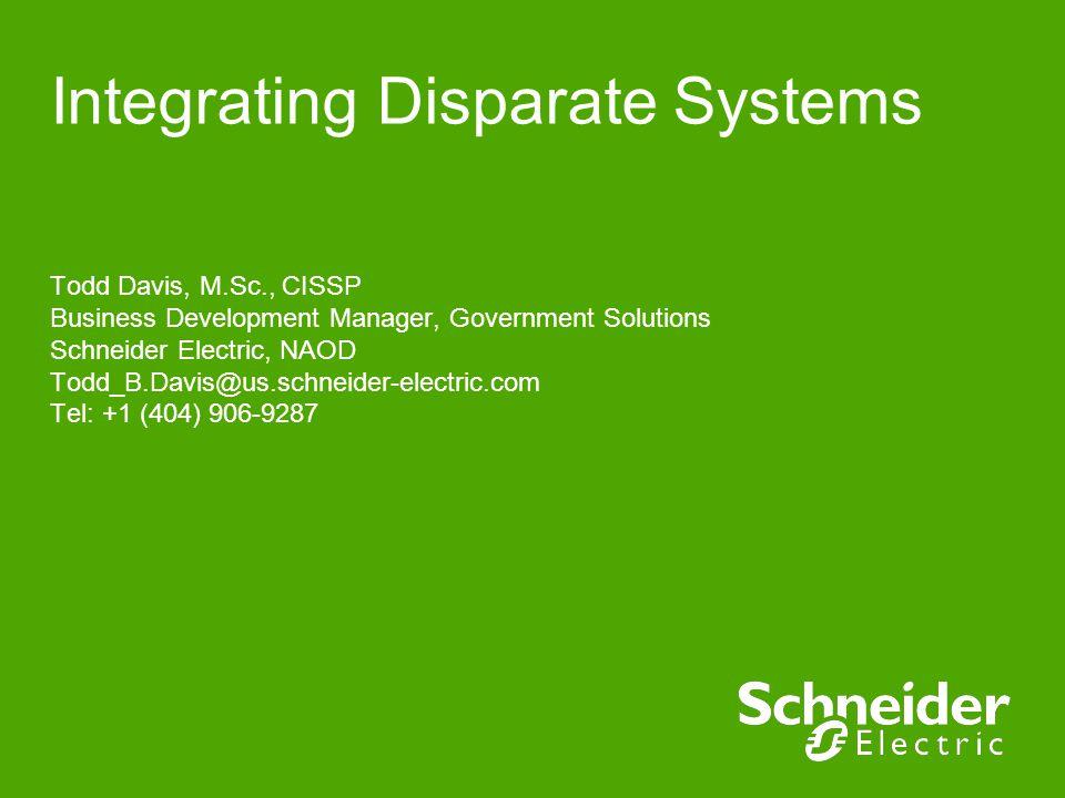 Integrating Disparate Systems Todd Davis, M.Sc., CISSP Business Development Manager, Government Solutions Schneider Electric, NAOD Todd_B.Davis@us.schneider-electric.com Tel: +1 (404) 906-9287