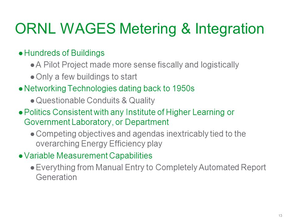 13 ORNL WAGES Metering & Integration Hundreds of Buildings A Pilot Project made more sense fiscally and logistically Only a few buildings to start Net