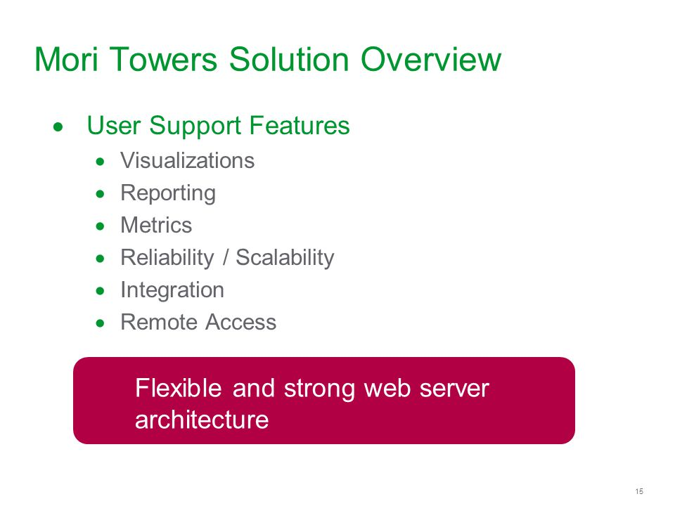 15 Mori Towers Solution Overview User Support Features Visualizations Reporting Metrics Reliability / Scalability Integration Remote Access Flexible a
