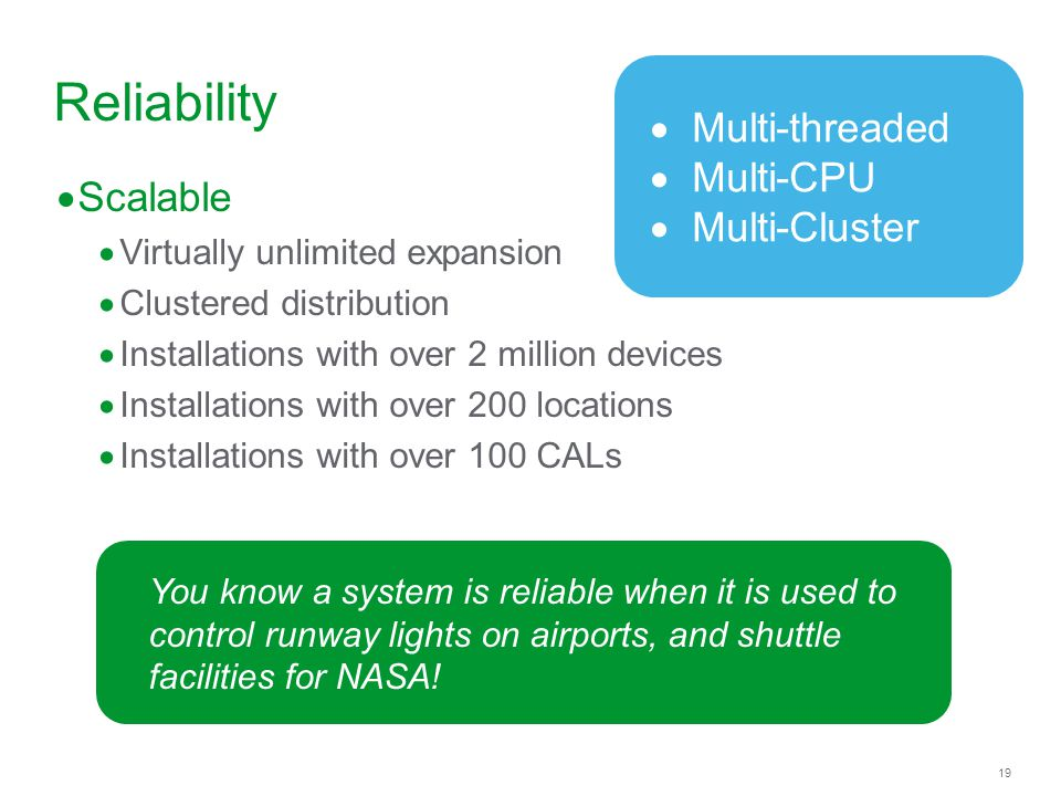 19 Reliability Scalable Virtually unlimited expansion Clustered distribution Installations with over 2 million devices Installations with over 200 locations Installations with over 100 CALs You know a system is reliable when it is used to control runway lights on airports, and shuttle facilities for NASA.