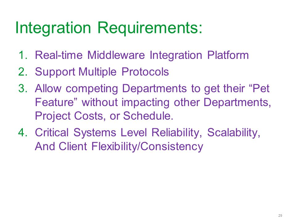 29 Integration Requirements: 1.Real-time Middleware Integration Platform 2.Support Multiple Protocols 3.Allow competing Departments to get their Pet F