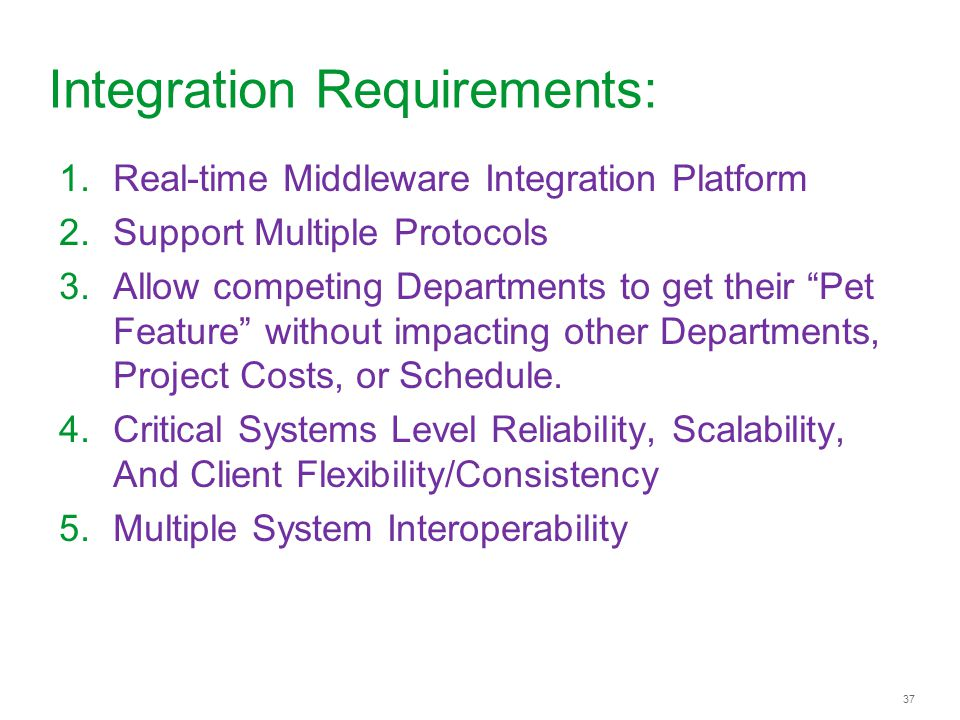 37 Integration Requirements: 1.Real-time Middleware Integration Platform 2.Support Multiple Protocols 3.Allow competing Departments to get their Pet F