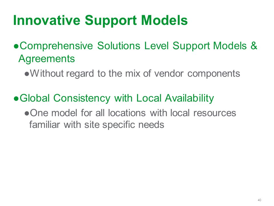 40 Innovative Support Models Comprehensive Solutions Level Support Models & Agreements Without regard to the mix of vendor components Global Consistency with Local Availability One model for all locations with local resources familiar with site specific needs