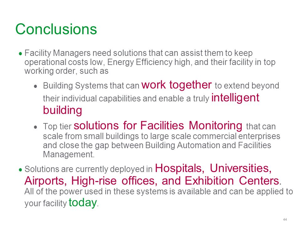 44 Conclusions Facility Managers need solutions that can assist them to keep operational costs low, Energy Efficiency high, and their facility in top