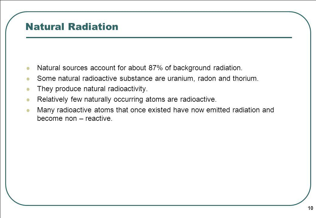 10 Natural Radiation Natural sources account for about 87% of background radiation.