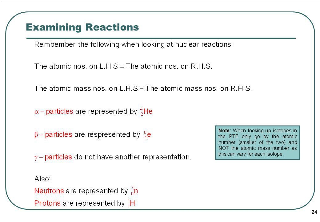 24 Examining Reactions Note: When looking up isotopes in the PTE only go by the atomic number (smaller of the two) and NOT the atomic mass number as this can vary for each isotope.