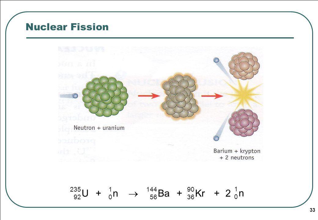 33 Nuclear Fission U 235 92 1010 n+ 144 56 Ba 90 36 Kr++2 1010 n