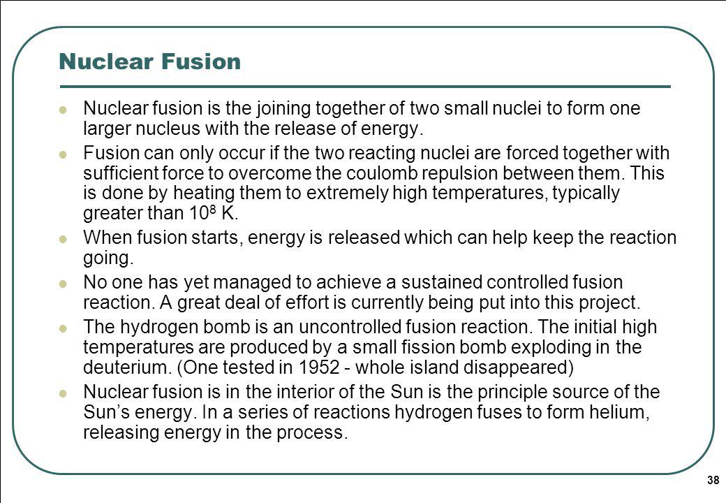 38 Nuclear Fusion Nuclear fusion is the joining together of two small nuclei to form one larger nucleus with the release of energy.