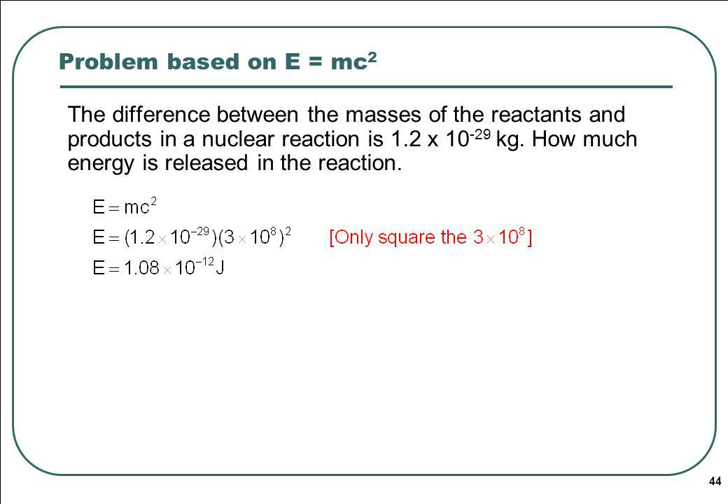 44 Problem based on E = mc 2 The difference between the masses of the reactants and products in a nuclear reaction is 1.2 x 10 -29 kg.