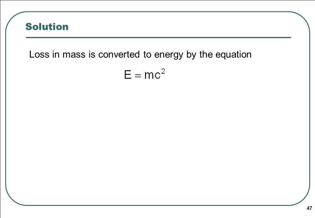 47 Solution Loss in mass is converted to energy by the equation
