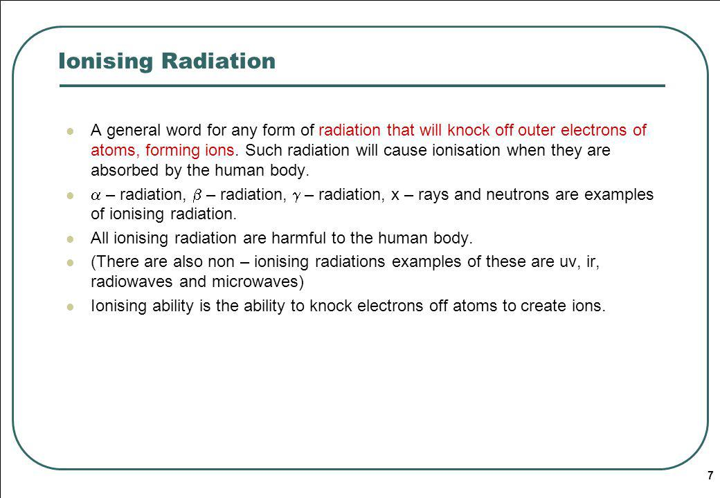 7 Ionising Radiation A general word for any form of radiation that will knock off outer electrons of atoms, forming ions.