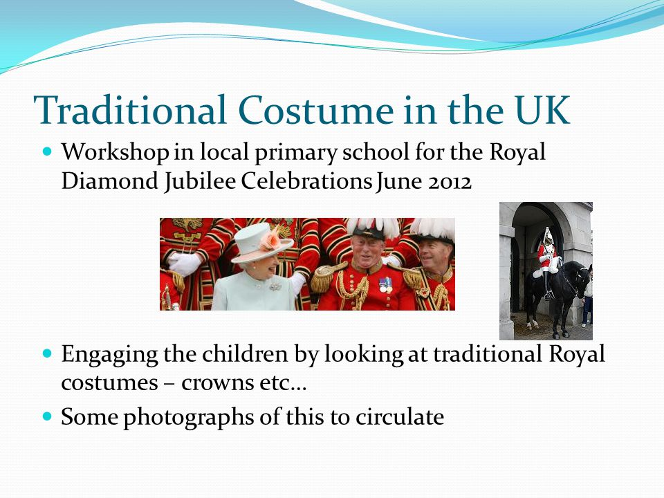 Traditional Costume in the UK Workshop in local primary school for the Royal Diamond Jubilee Celebrations June 2012 Engaging the children by looking at traditional Royal costumes – crowns etc… Some photographs of this to circulate