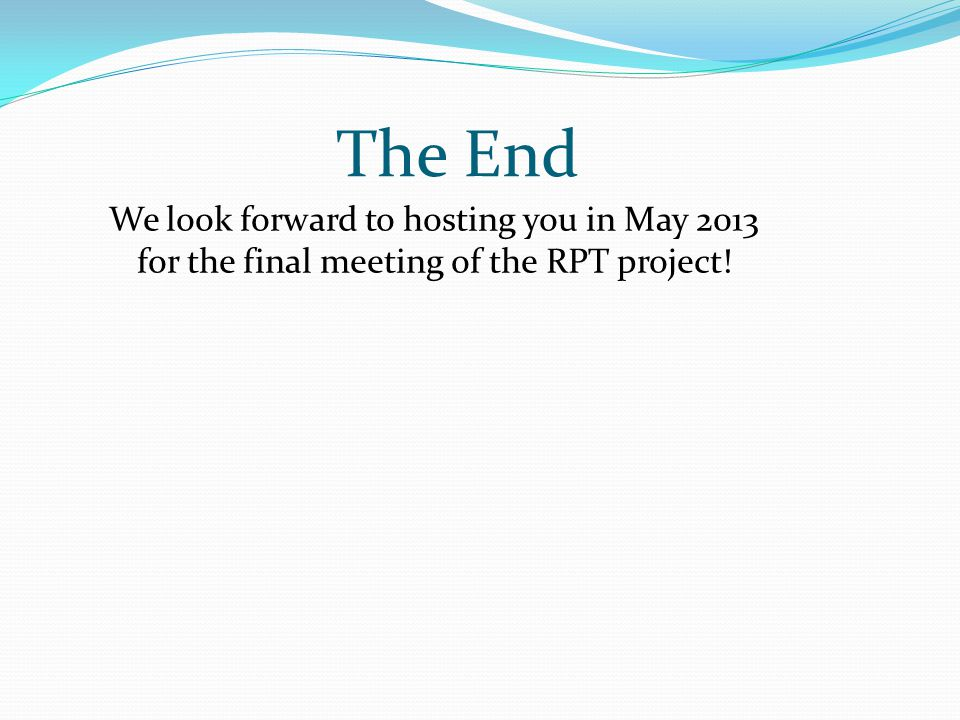The End We look forward to hosting you in May 2013 for the final meeting of the RPT project!