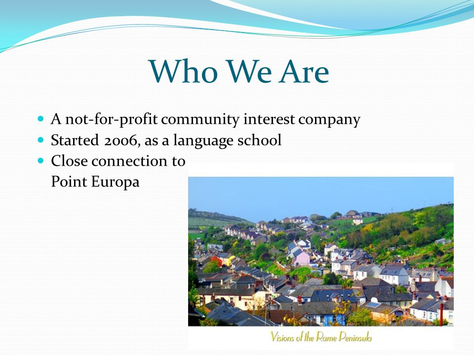 Who We Are A not-for-profit community interest company Started 2006, as a language school Close connection to Point Europa