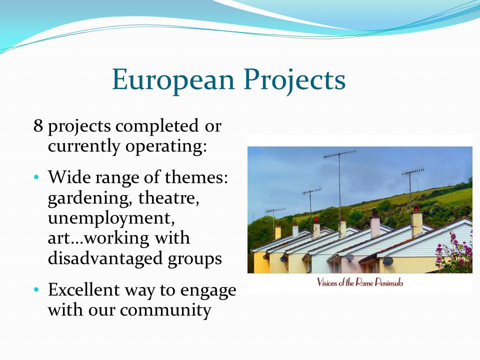 European Projects 8 projects completed or currently operating: Wide range of themes: gardening, theatre, unemployment, art...working with disadvantaged groups Excellent way to engage with our community