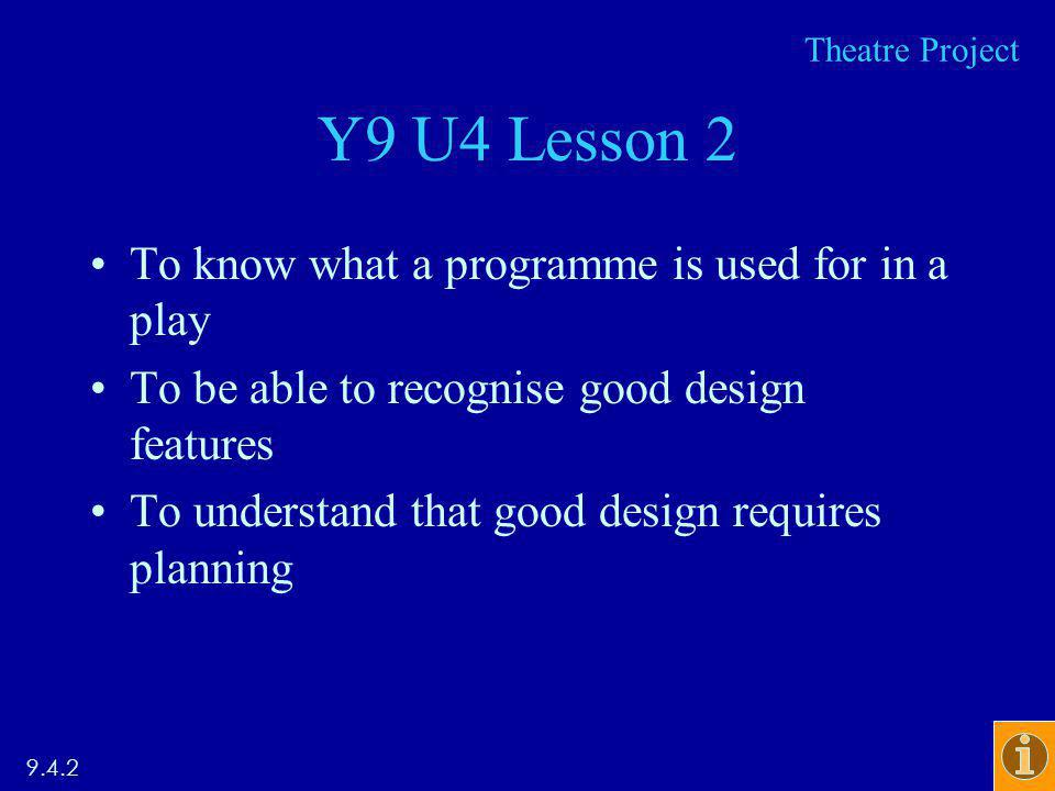 Y9 U4 Lesson 2 To know what a programme is used for in a play To be able to recognise good design features To understand that good design requires planning 9.4.2 Theatre Project