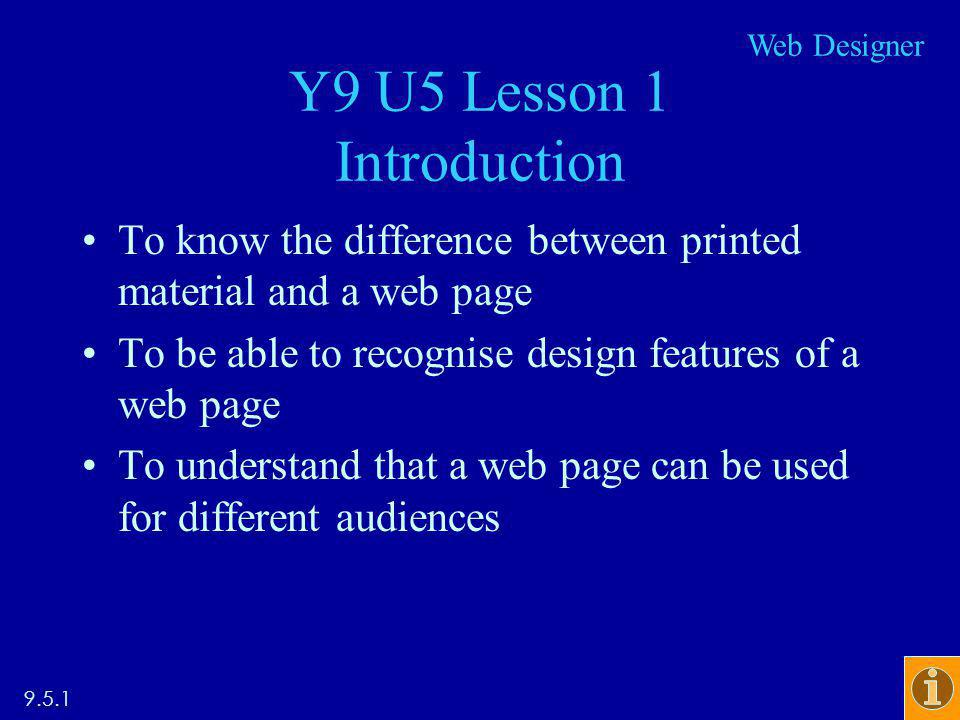 Y9 U5 Lesson 1 Introduction To know the difference between printed material and a web page To be able to recognise design features of a web page To understand that a web page can be used for different audiences Web Designer