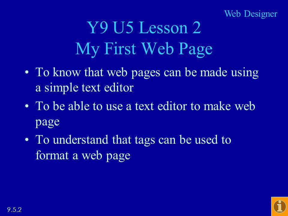 Y9 U5 Lesson 2 My First Web Page To know that web pages can be made using a simple text editor To be able to use a text editor to make web page To understand that tags can be used to format a web page 9.5.2 Web Designer