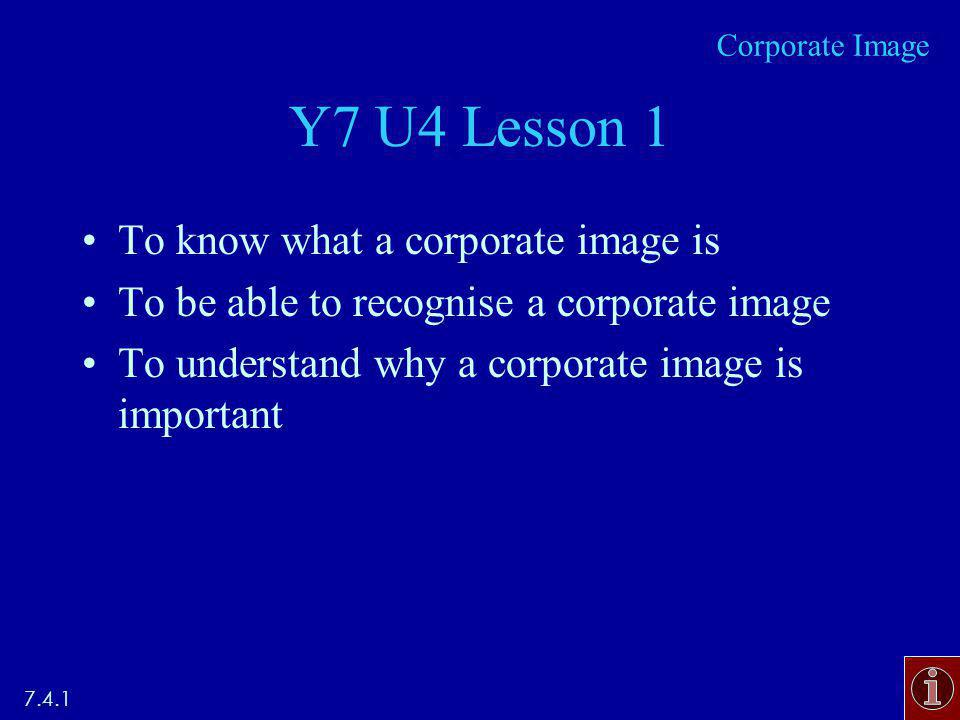 Y7 U4 Lesson 1 To know what a corporate image is To be able to recognise a corporate image To understand why a corporate image is important Corporate Image
