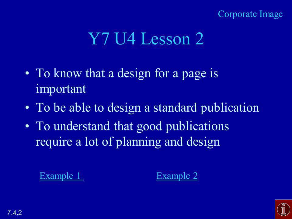 Y7 U4 Lesson 2 To know that a design for a page is important To be able to design a standard publication To understand that good publications require a lot of planning and design Example 1 Example Corporate Image