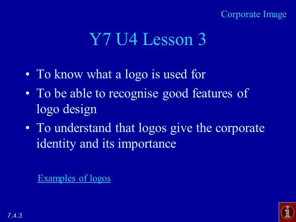 Y7 U4 Lesson 3 To know what a logo is used for To be able to recognise good features of logo design To understand that logos give the corporate identity and its importance Examples of logos 7.4.3 Corporate Image