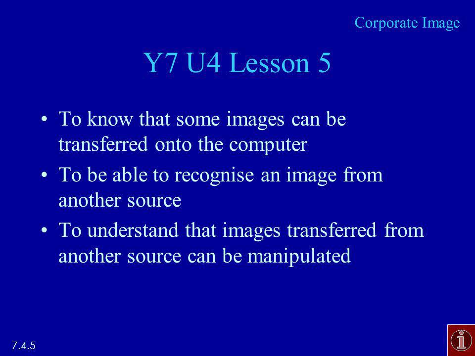 Y7 U4 Lesson 5 To know that some images can be transferred onto the computer To be able to recognise an image from another source To understand that images transferred from another source can be manipulated 7.4.5 Corporate Image