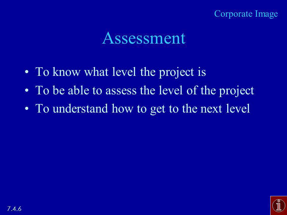 Assessment To know what level the project is To be able to assess the level of the project To understand how to get to the next level 7.4.6 Corporate Image