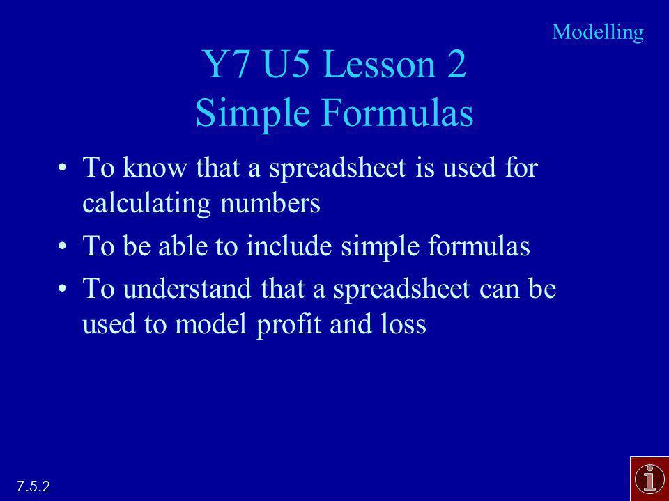 Y7 U5 Lesson 2 Simple Formulas To know that a spreadsheet is used for calculating numbers To be able to include simple formulas To understand that a spreadsheet can be used to model profit and loss 7.5.2 Modelling