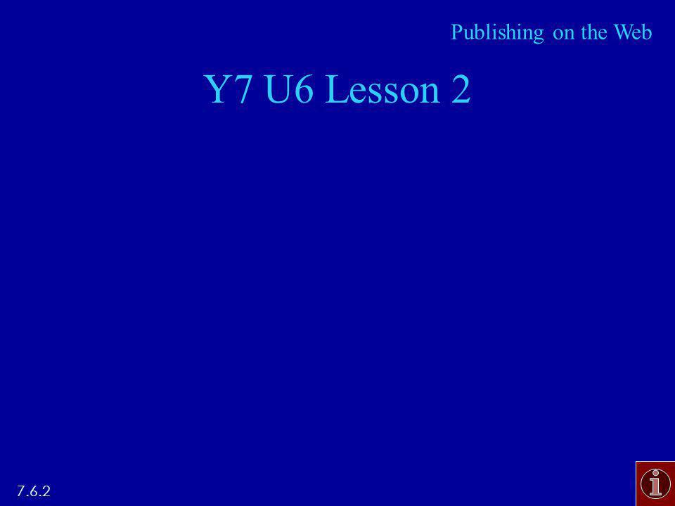 Y7 U6 Lesson 2 7.6.2 Publishing on the Web