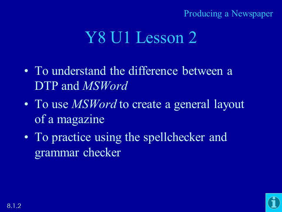 Y8 U1 Lesson 2 To understand the difference between a DTP and MSWord To use MSWord to create a general layout of a magazine To practice using the spellchecker and grammar checker Producing a Newspaper