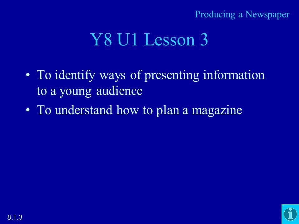 Y8 U1 Lesson 3 To identify ways of presenting information to a young audience To understand how to plan a magazine 8.1.3 Producing a Newspaper