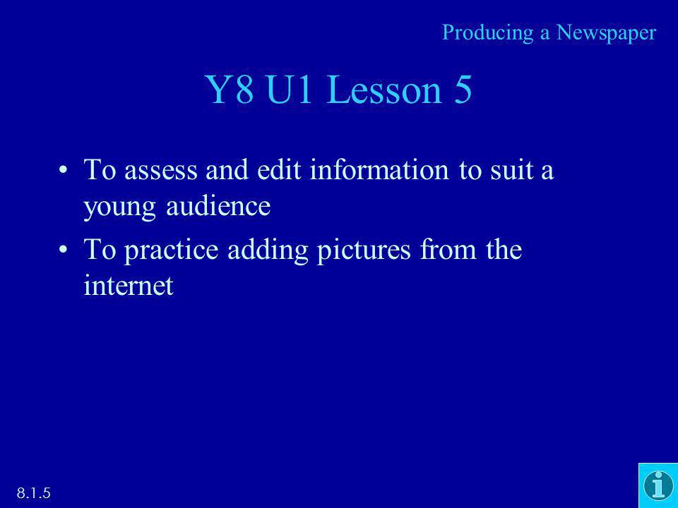 Y8 U1 Lesson 5 To assess and edit information to suit a young audience To practice adding pictures from the internet 8.1.5 Producing a Newspaper
