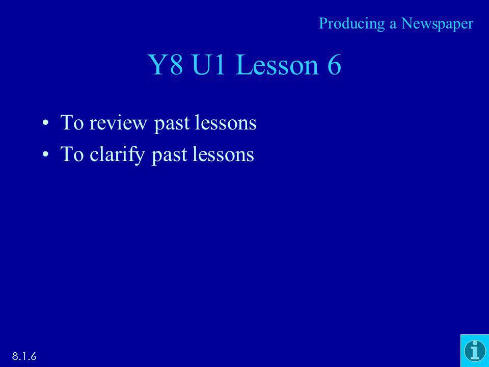 Y8 U1 Lesson 6 To review past lessons To clarify past lessons 8.1.6 Producing a Newspaper