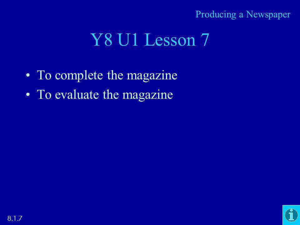 Y8 U1 Lesson 7 To complete the magazine To evaluate the magazine 8.1.7 Producing a Newspaper