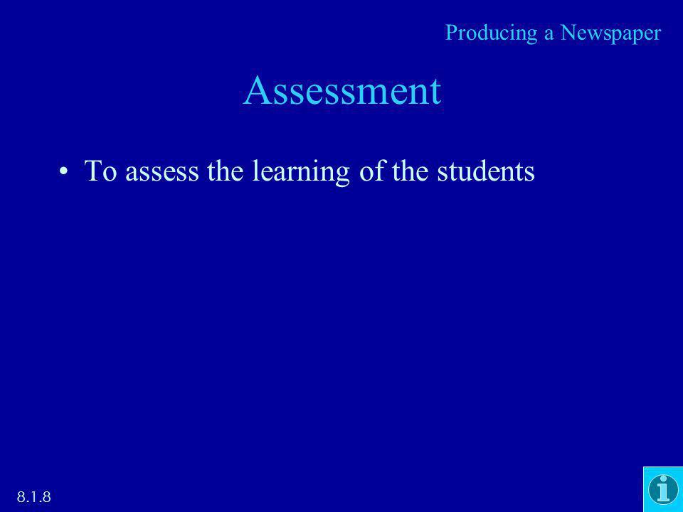 Assessment To assess the learning of the students 8.1.8 Producing a Newspaper