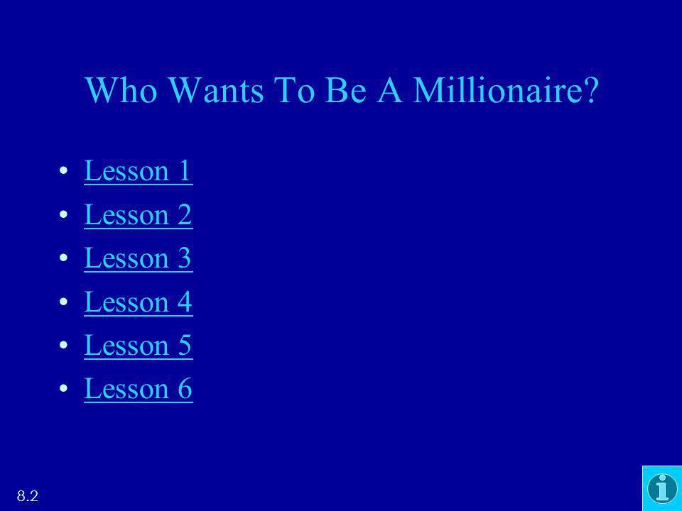 Who Wants To Be A Millionaire? Lesson 1 Lesson 2 Lesson 3 Lesson 4 Lesson 5 Lesson 6 8.2