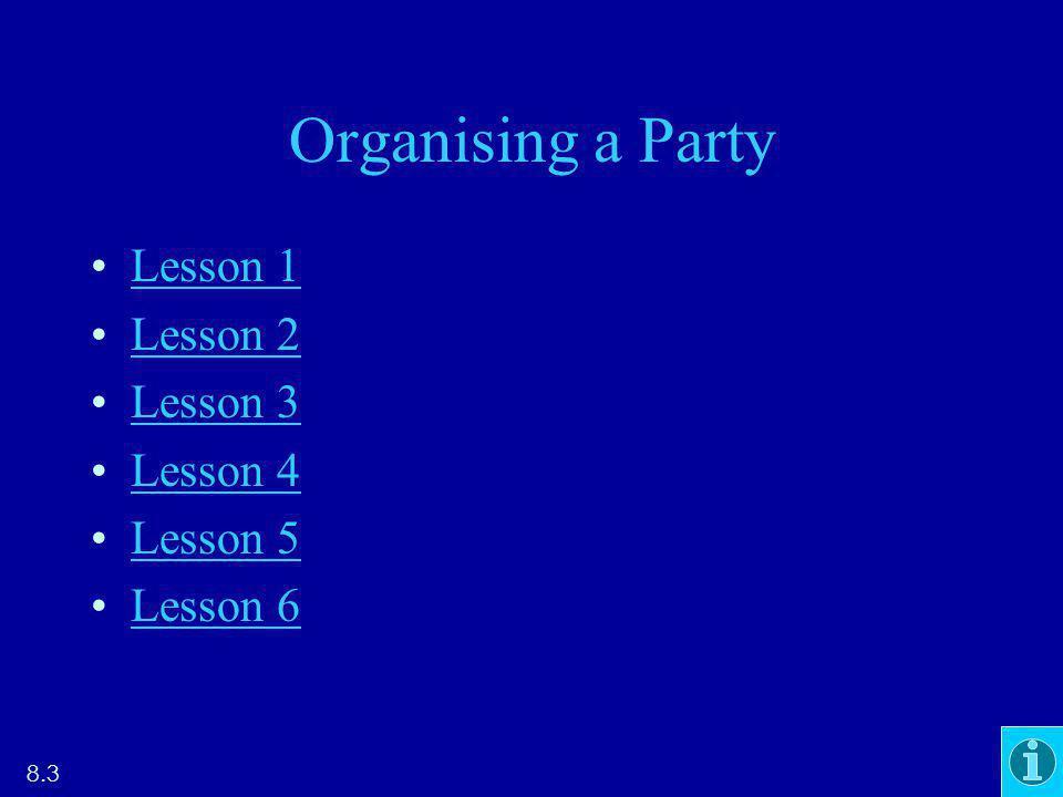 Organising a Party Lesson 1 Lesson 2 Lesson 3 Lesson 4 Lesson 5 Lesson 6 8.3