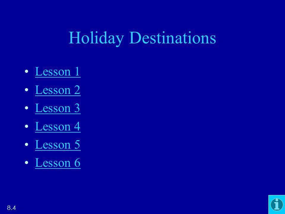 Holiday Destinations Lesson 1 Lesson 2 Lesson 3 Lesson 4 Lesson 5 Lesson 6 8.4
